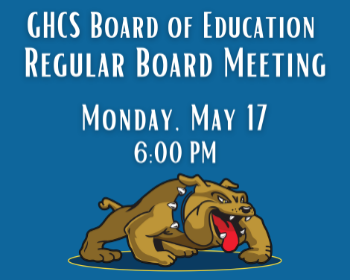 GHCS Board of Education Regular Board Meeting Please join us on Monday, May 17th @ 6PM.